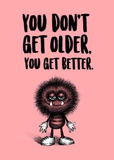 You don't get Older. You get better.
